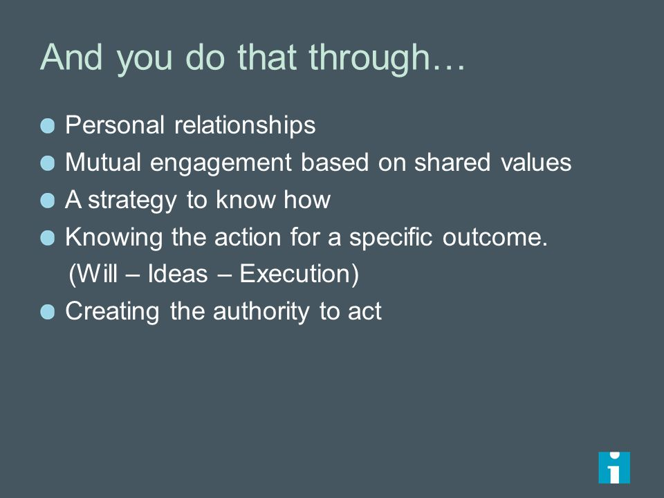 And you do that through… Personal relationships Mutual engagement based on shared values A strategy to know how Knowing the action for a specific outcome.