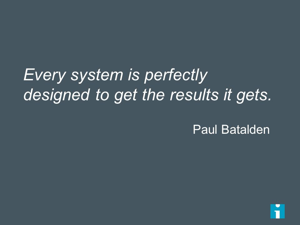 Every system is perfectly designed to get the results it gets. Paul Batalden