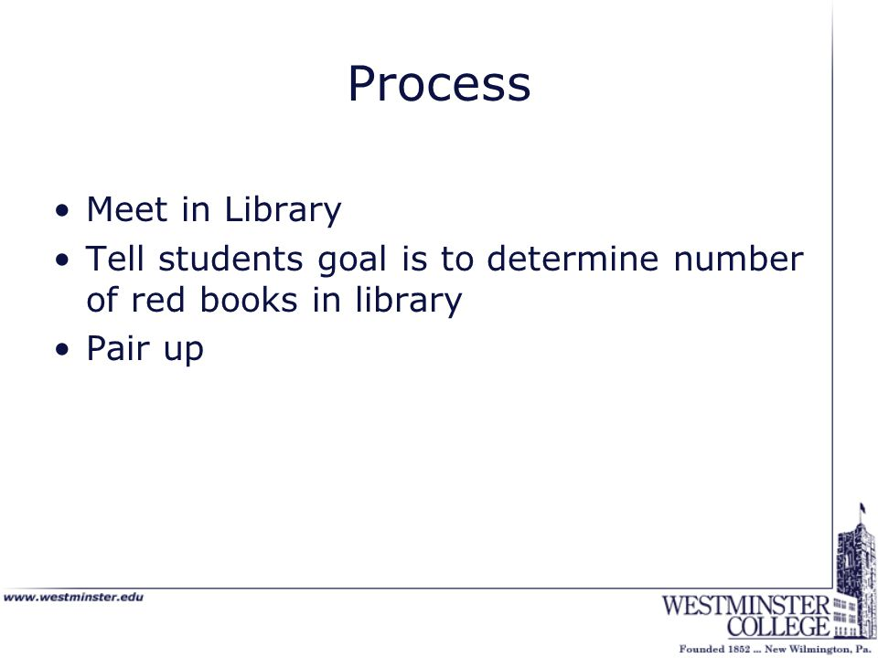 Process Meet in Library Tell students goal is to determine number of red books in library Pair up