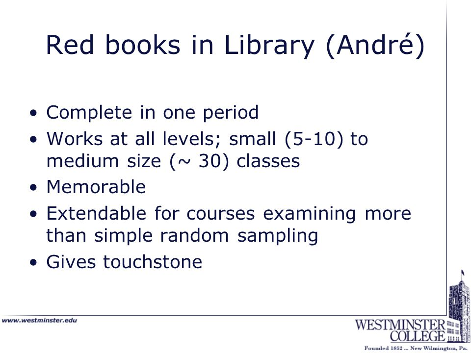 Red books in Library (André) Complete in one period Works at all levels; small (5-10) to medium size (~ 30) classes Memorable Extendable for courses examining more than simple random sampling Gives touchstone