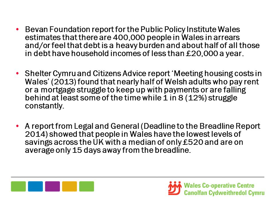 Bevan Foundation report for the Public Policy Institute Wales estimates that there are 400,000 people in Wales in arrears and/or feel that debt is a heavy burden and about half of all those in debt have household incomes of less than £20,000 a year.