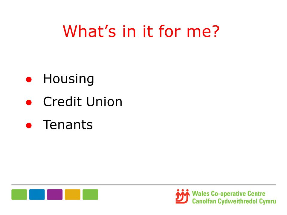 What's in it for me ●Housing ●Credit Union ●Tenants