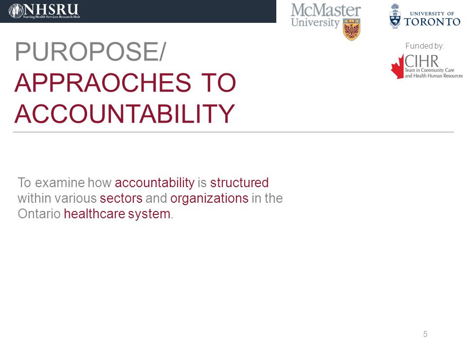 Funded by: PUROPOSE/ APPRAOCHES TO ACCOUNTABILITY To examine how accountability is structured within various sectors and organizations in the Ontario healthcare system.