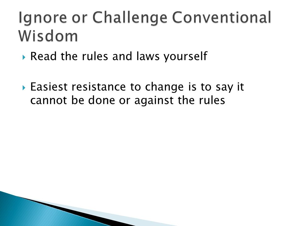  Read the rules and laws yourself  Easiest resistance to change is to say it cannot be done or against the rules