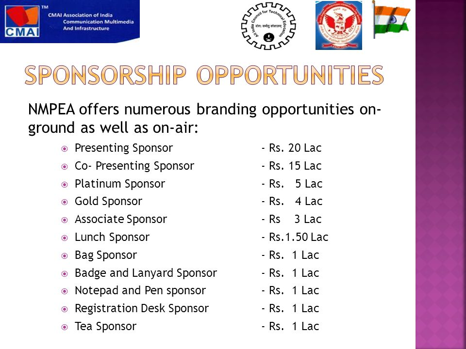 NMPEA offers numerous branding opportunities on- ground as well as on-air:  Presenting Sponsor - Rs. 20 Lac  Co- Presenting Sponsor - Rs. 15 Lac  P