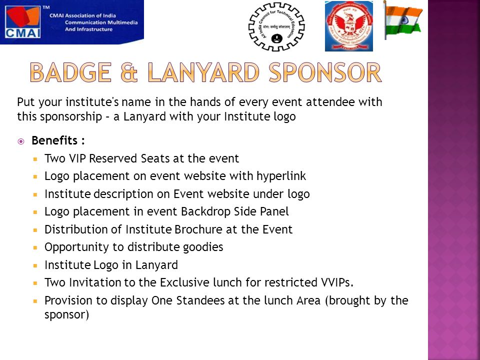  Benefits :  Two VIP Reserved Seats at the event  Logo placement on event website with hyperlink  Institute description on Event website under logo  Logo placement in event Backdrop Side Panel  Distribution of Institute Brochure at the Event  Opportunity to distribute goodies  Institute Logo in Lanyard  Two Invitation to the Exclusive lunch for restricted VVIPs.