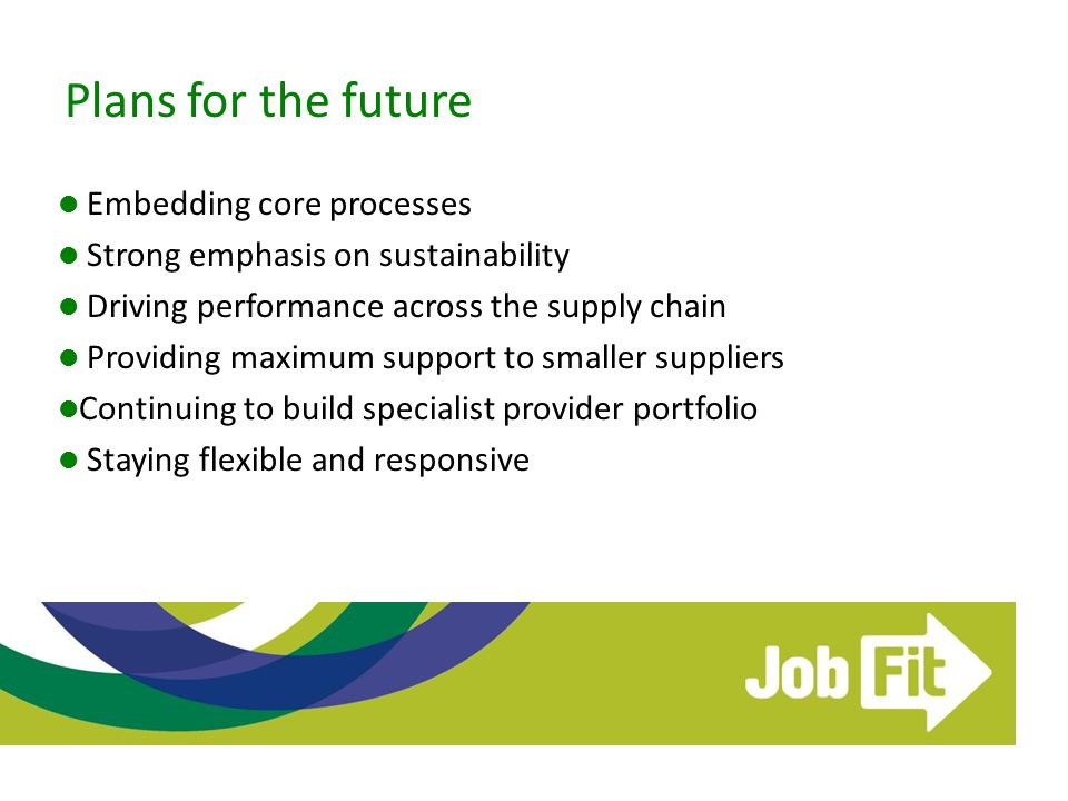 Plans for the future Embedding core processes Strong emphasis on sustainability Driving performance across the supply chain Providing maximum support