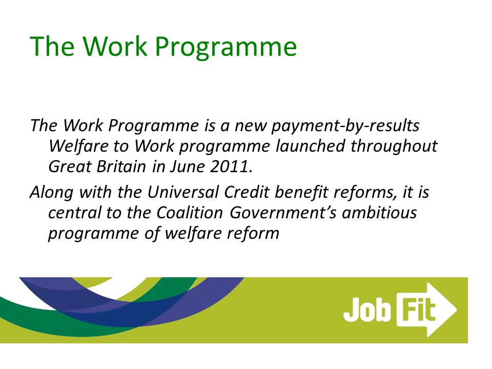 The Work Programme The Work Programme is a new payment-by-results Welfare to Work programme launched throughout Great Britain in June 2011. Along with