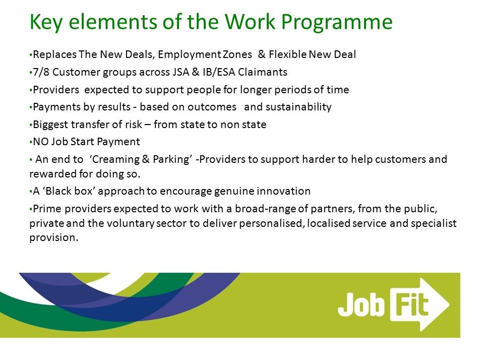 Key elements of the Work Programme Replaces The New Deals, Employment Zones & Flexible New Deal 7/8 Customer groups across JSA & IB/ESA Claimants Prov