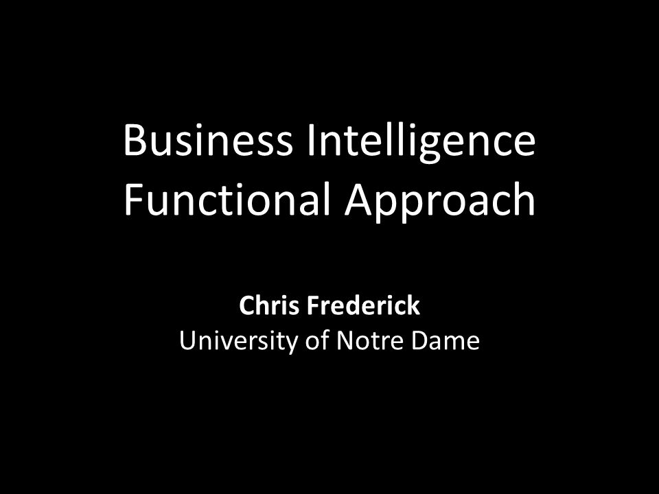 Business Intelligence Functional Approach Chris Frederick University of Notre Dame