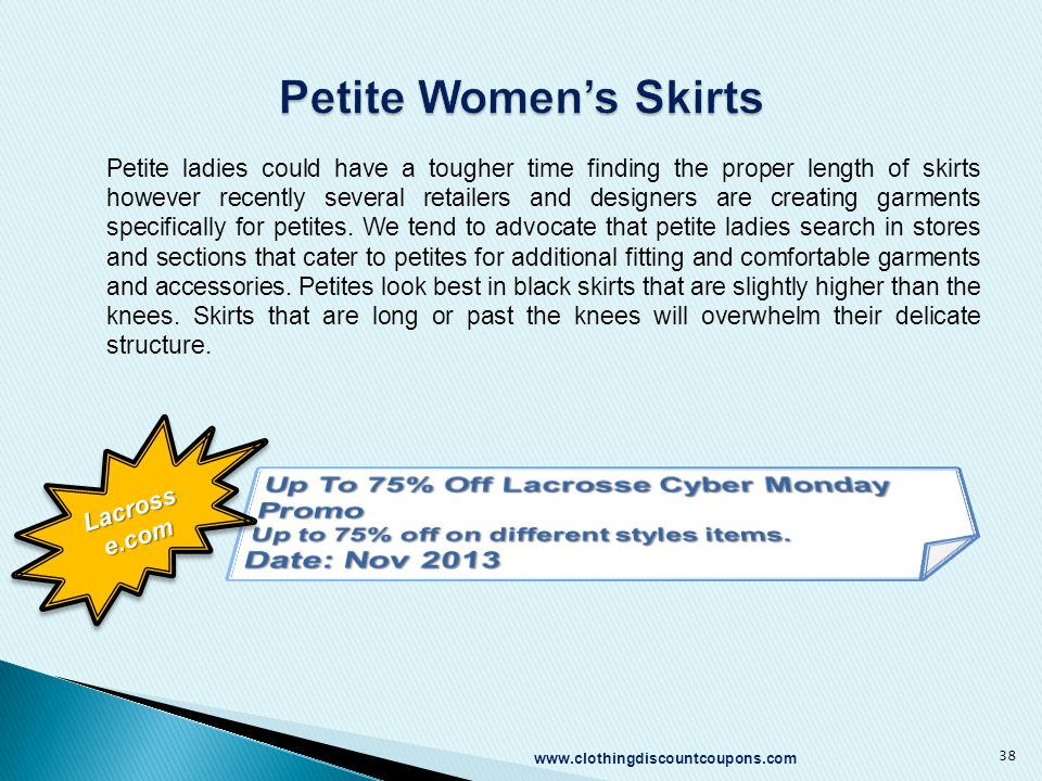 www.clothingdiscountcoupons.com 38 Petite ladies could have a tougher time finding the proper length of skirts however recently several retailers and designers are creating garments specifically for petites.