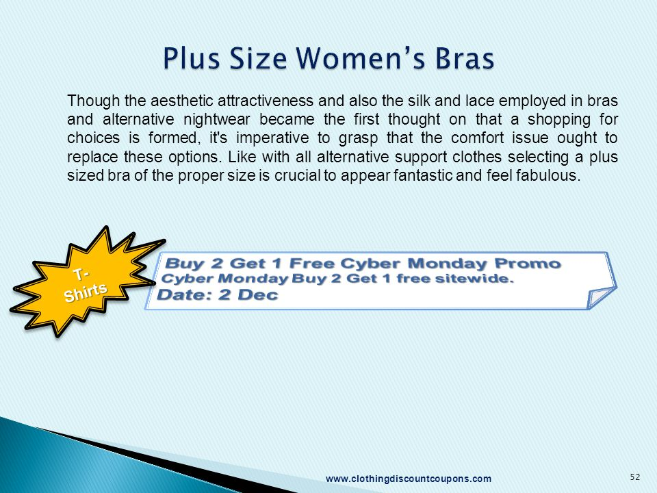 www.clothingdiscountcoupons.com 52 Though the aesthetic attractiveness and also the silk and lace employed in bras and alternative nightwear became the first thought on that a shopping for choices is formed, it s imperative to grasp that the comfort issue ought to replace these options.