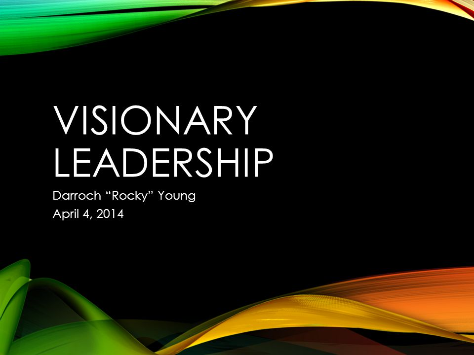 VISIONARY LEADERSHIP Darroch Rocky Young April 4, 2014