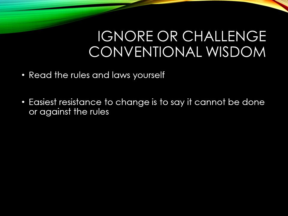 IGNORE OR CHALLENGE CONVENTIONAL WISDOM Read the rules and laws yourself Easiest resistance to change is to say it cannot be done or against the rules