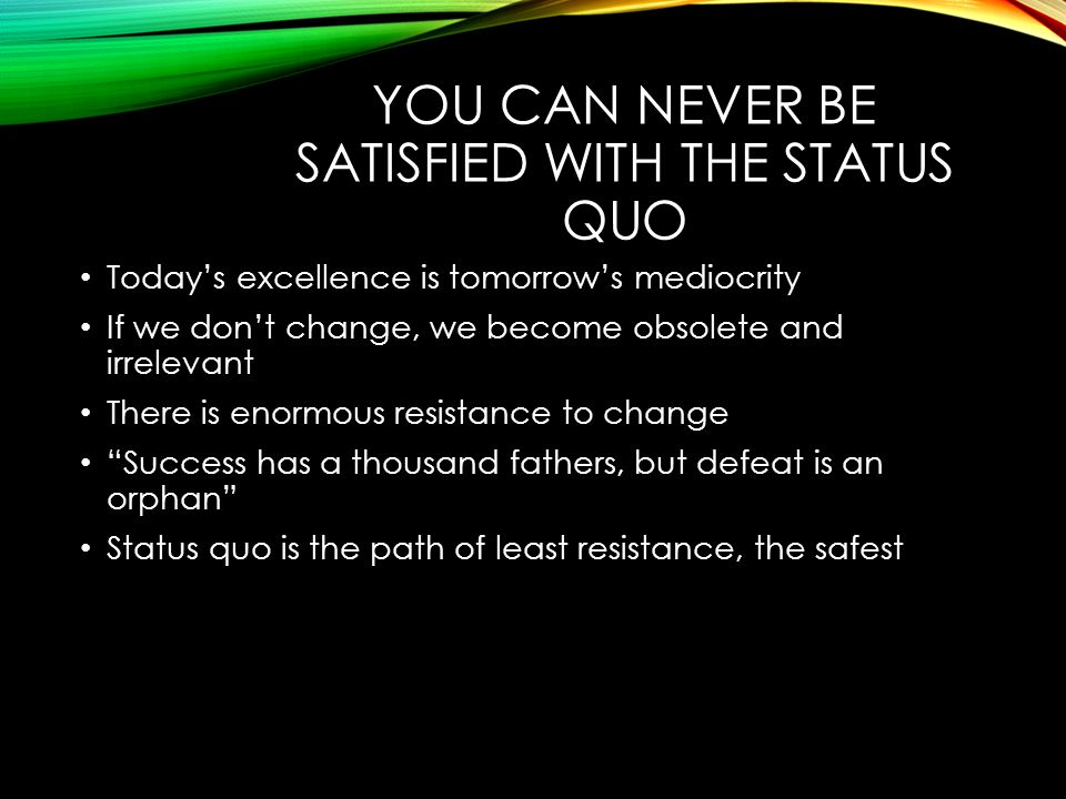YOU CAN NEVER BE SATISFIED WITH THE STATUS QUO Today's excellence is tomorrow's mediocrity If we don't change, we become obsolete and irrelevant There is enormous resistance to change Success has a thousand fathers, but defeat is an orphan Status quo is the path of least resistance, the safest