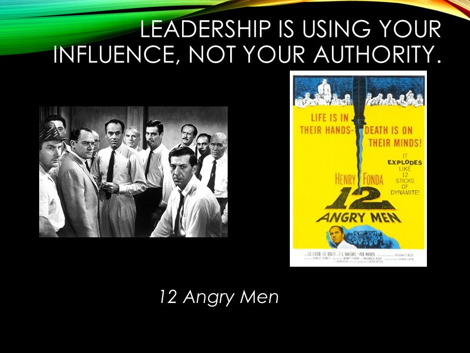 LEADERSHIP IS USING YOUR INFLUENCE, NOT YOUR AUTHORITY. 12 Angry Men