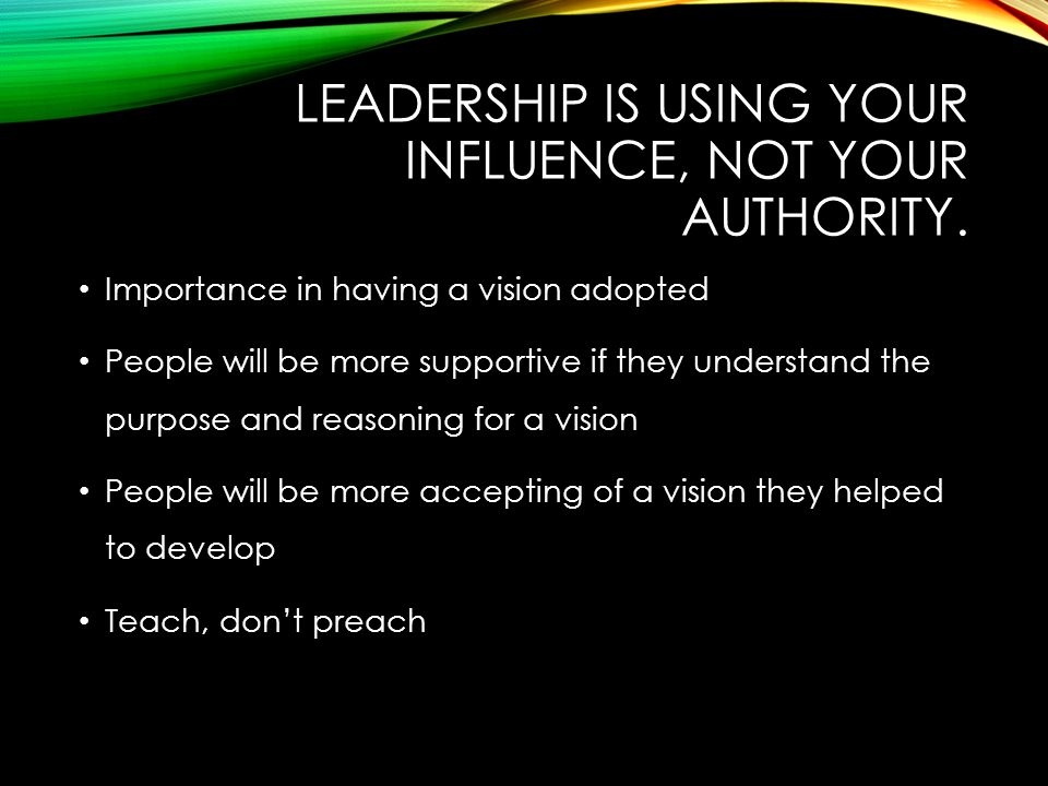 LEADERSHIP IS USING YOUR INFLUENCE, NOT YOUR AUTHORITY.