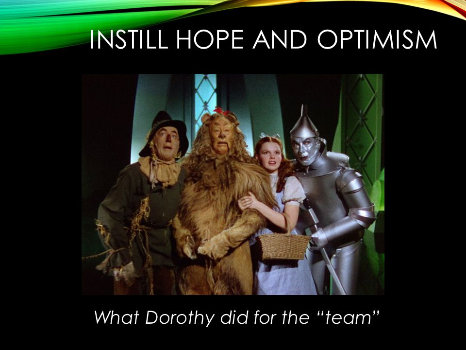 INSTILL HOPE AND OPTIMISM What Dorothy did for the team