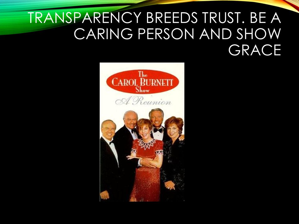 TRANSPARENCY BREEDS TRUST. BE A CARING PERSON AND SHOW GRACE