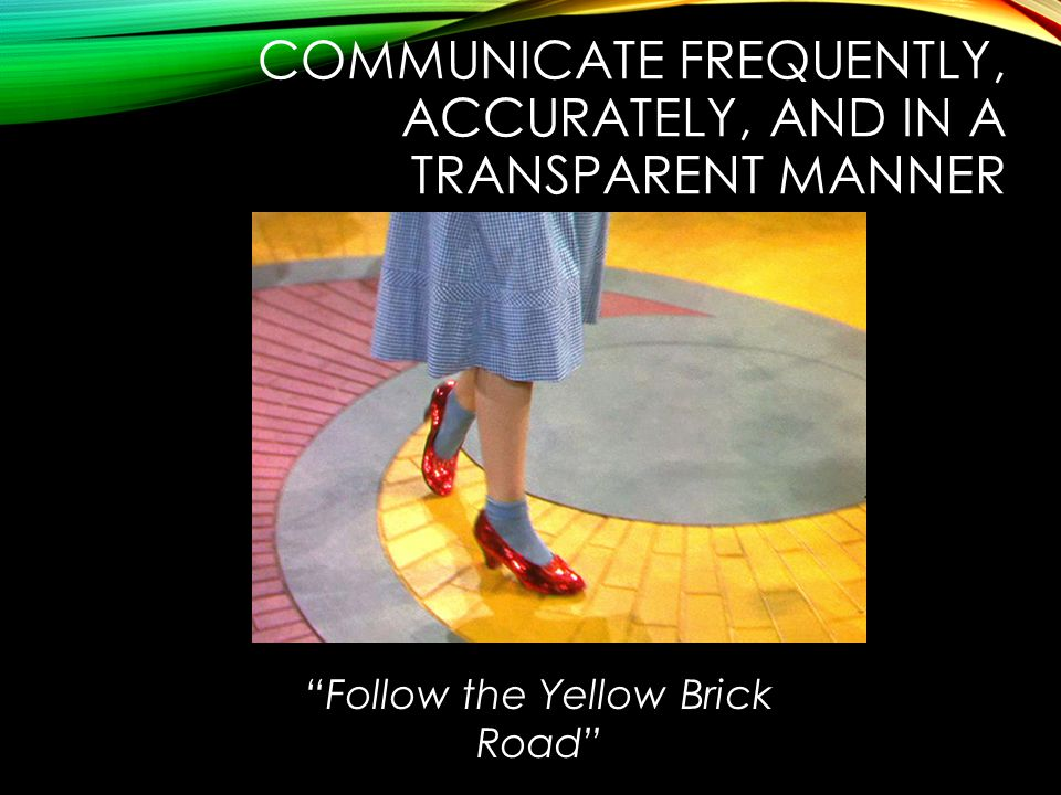 COMMUNICATE FREQUENTLY, ACCURATELY, AND IN A TRANSPARENT MANNER Follow the Yellow Brick Road