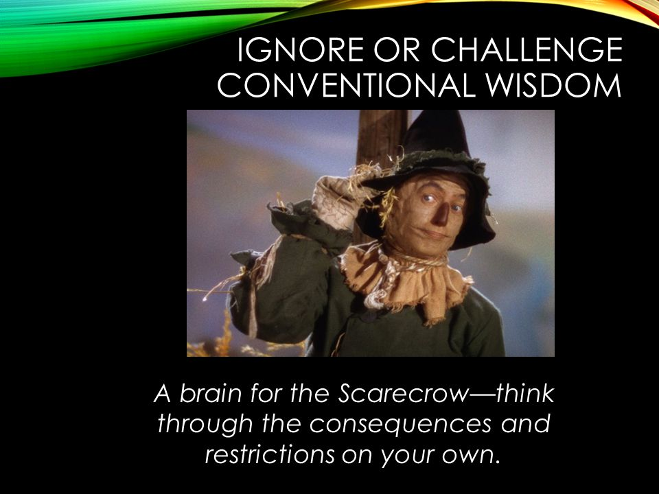 IGNORE OR CHALLENGE CONVENTIONAL WISDOM A brain for the Scarecrow—think through the consequences and restrictions on your own.