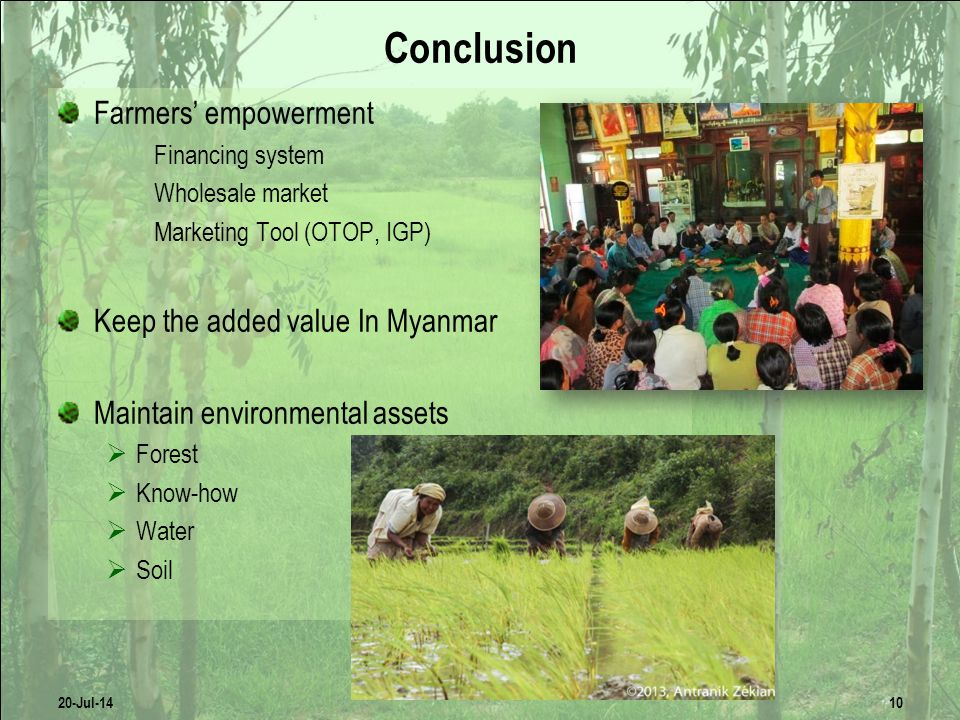 Conclusion Farmers' empowerment Financing system Wholesale market Marketing Tool (OTOP, IGP) Keep the added value In Myanmar Maintain environmental assets  Forest  Know-how  Water  Soil Local or Export Market.