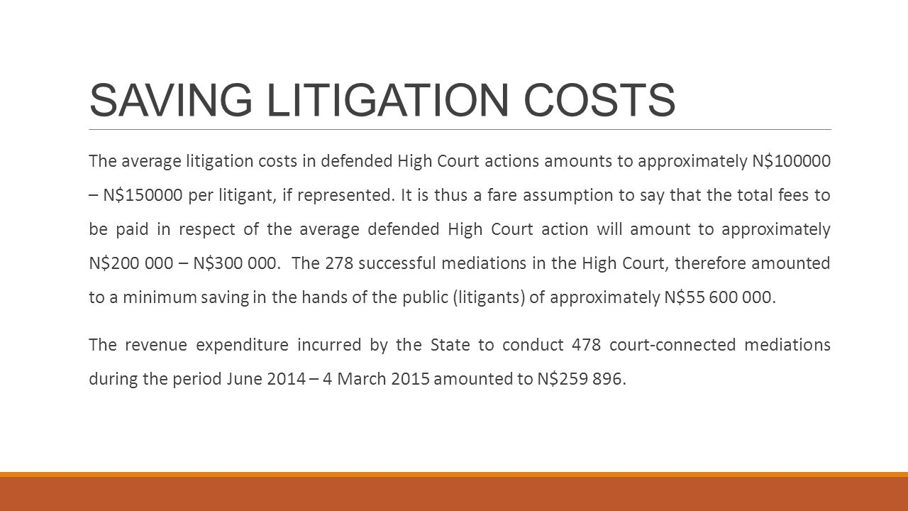SAVING LITIGATION COSTS The average litigation costs in defended High Court actions amounts to approximately N$100000 – N$150000 per litigant, if represented.