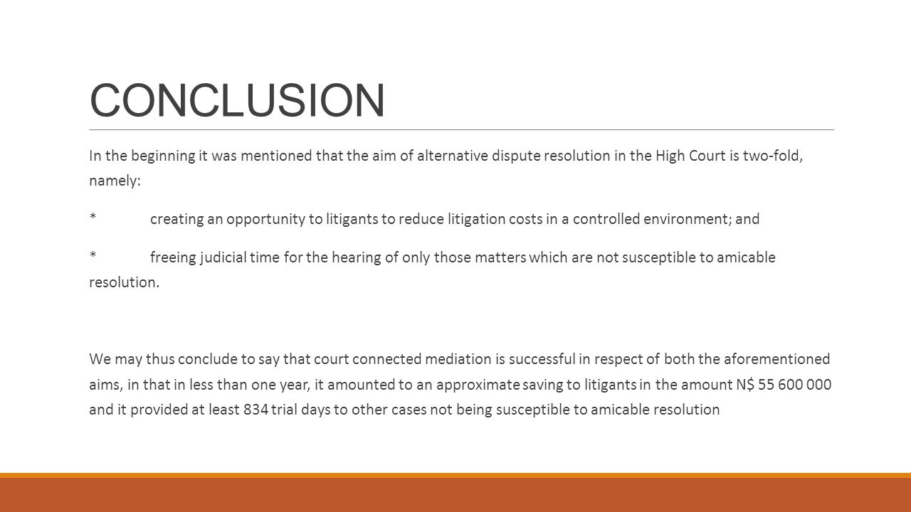 CONCLUSION In the beginning it was mentioned that the aim of alternative dispute resolution in the High Court is two-fold, namely: *creating an opportunity to litigants to reduce litigation costs in a controlled environment; and *freeing judicial time for the hearing of only those matters which are not susceptible to amicable resolution.