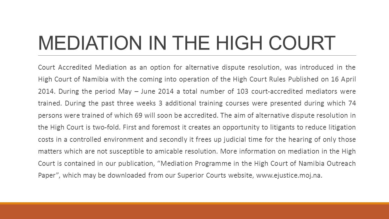 MEDIATION IN THE HIGH COURT Court Accredited Mediation as an option for alternative dispute resolution, was introduced in the High Court of Namibia with the coming into operation of the High Court Rules Published on 16 April 2014.