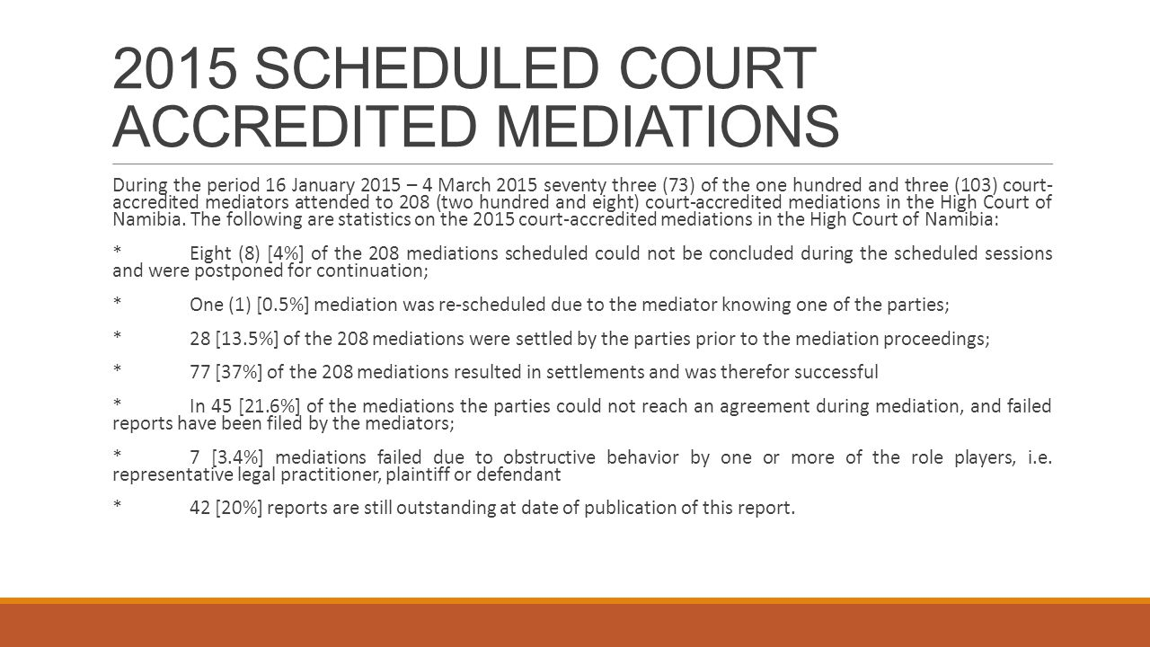 2015 SCHEDULED COURT ACCREDITED MEDIATIONS During the period 16 January 2015 – 4 March 2015 seventy three (73) of the one hundred and three (103) court- accredited mediators attended to 208 (two hundred and eight) court-accredited mediations in the High Court of Namibia.