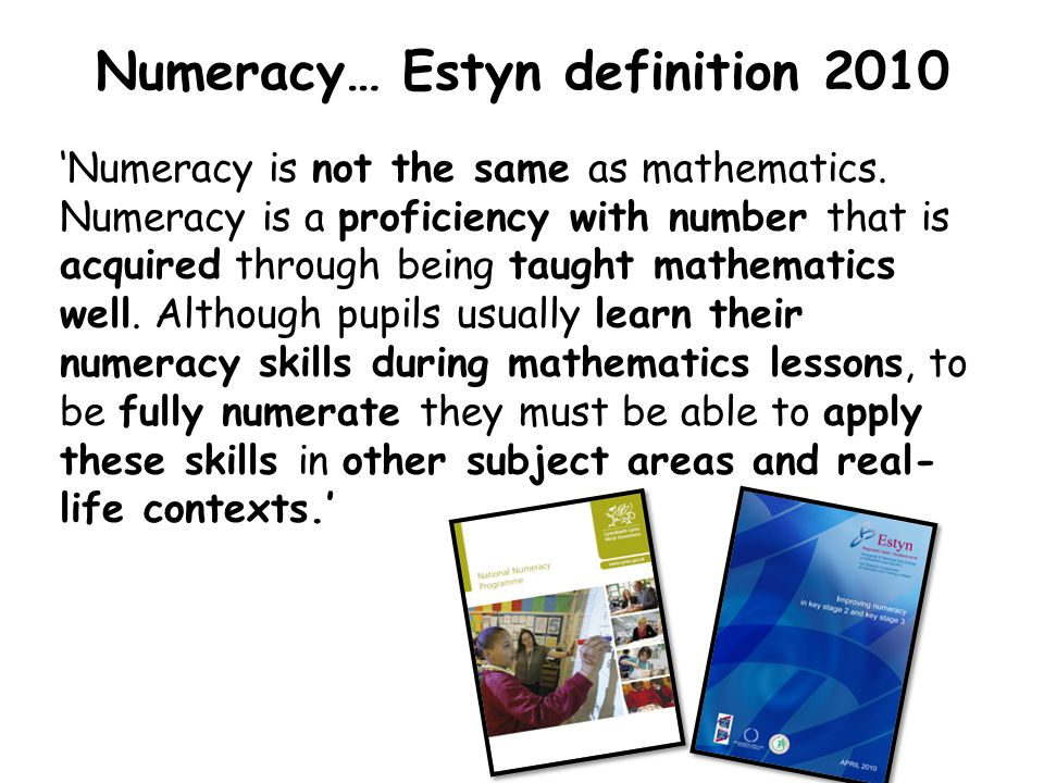 Numeracy… Estyn definition 2010 'Numeracy is not the same as mathematics. Numeracy is a proficiency with number that is acquired through being taught