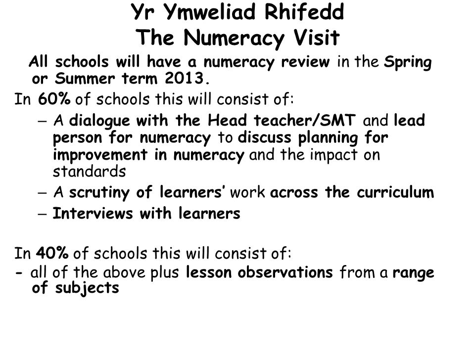 Yr Ymweliad Rhifedd The Numeracy Visit All schools will have a numeracy review in the Spring or Summer term 2013. In 60% of schools this will consist