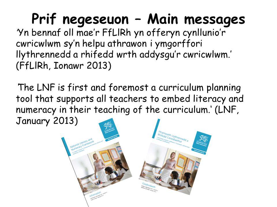 Prif negeseuon – Main messages ' Yn bennaf oll mae'r FfLlRh yn offeryn cynllunio'r cwricwlwm sy'n helpu athrawon i ymgorffori llythrennedd a rhifedd wrth addysgu'r cwricwlwm.' (FfLlRh, Ionawr 2013) 'The LNF is first and foremost a curriculum planning tool that supports all teachers to embed literacy and numeracy in their teaching of the curriculum.' (LNF, January 2013)