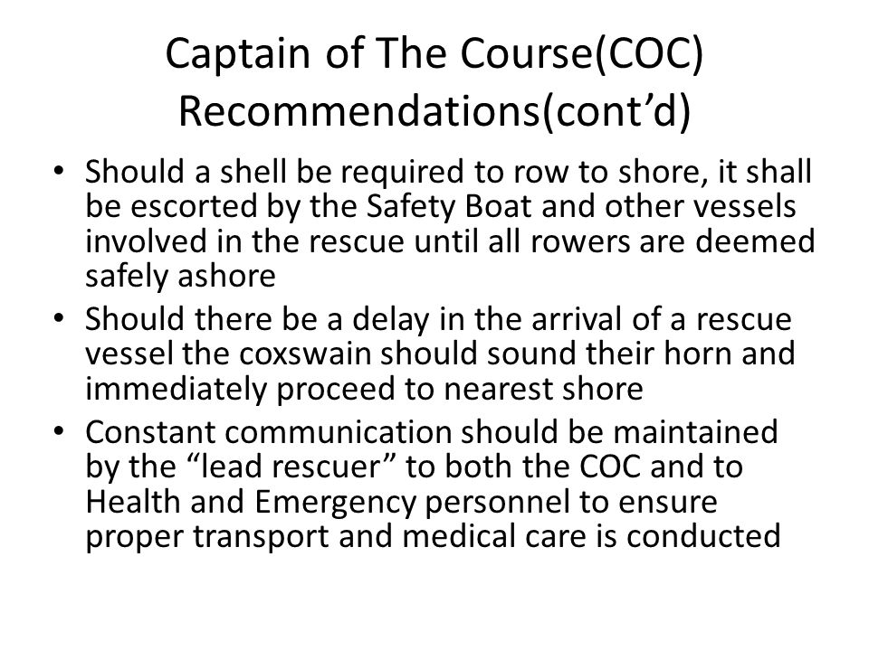 Captain of The Course(COC) Recommendations(cont'd) Should a shell be required to row to shore, it shall be escorted by the Safety Boat and other vessels involved in the rescue until all rowers are deemed safely ashore Should there be a delay in the arrival of a rescue vessel the coxswain should sound their horn and immediately proceed to nearest shore Constant communication should be maintained by the lead rescuer to both the COC and to Health and Emergency personnel to ensure proper transport and medical care is conducted