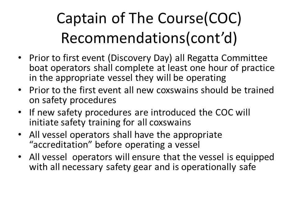 Captain of The Course(COC) Recommendations(cont'd) Prior to first event (Discovery Day) all Regatta Committee boat operators shall complete at least one hour of practice in the appropriate vessel they will be operating Prior to the first event all new coxswains should be trained on safety procedures If new safety procedures are introduced the COC will initiate safety training for all coxswains All vessel operators shall have the appropriate accreditation before operating a vessel All vessel operators will ensure that the vessel is equipped with all necessary safety gear and is operationally safe