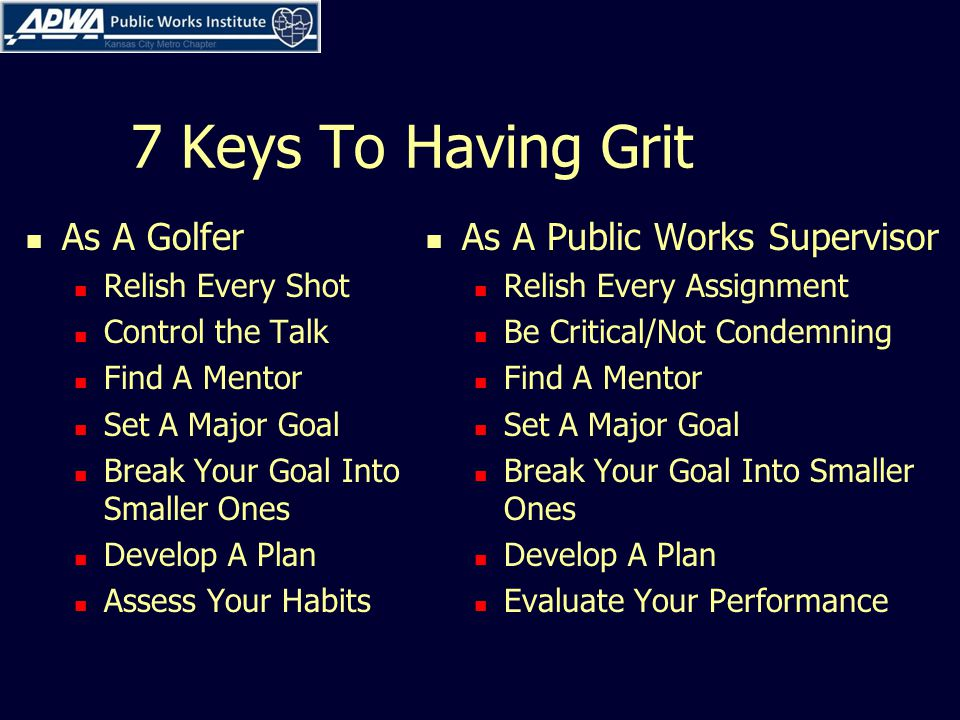 7 Keys To Having Grit As A Golfer Relish Every Shot Control the Talk Find A Mentor Set A Major Goal Break Your Goal Into Smaller Ones Develop A Plan Assess Your Habits As A Public Works Supervisor Relish Every Assignment Be Critical/Not Condemning Find A Mentor Set A Major Goal Break Your Goal Into Smaller Ones Develop A Plan Evaluate Your Performance
