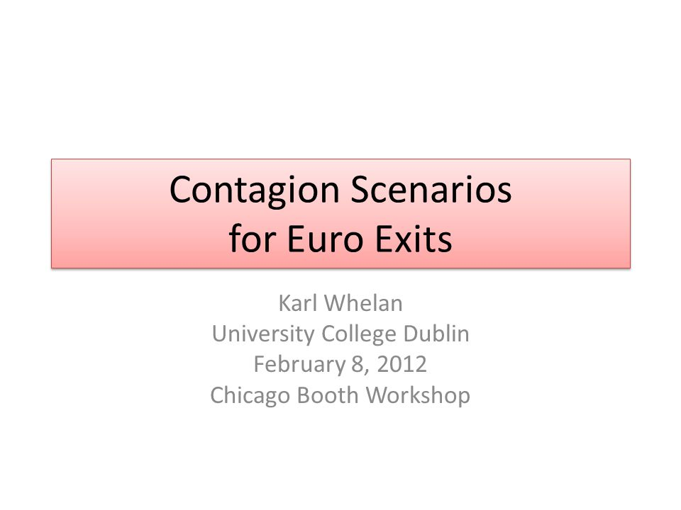 Contagion Scenarios for Euro Exits Karl Whelan University College Dublin February 8, 2012 Chicago Booth Workshop