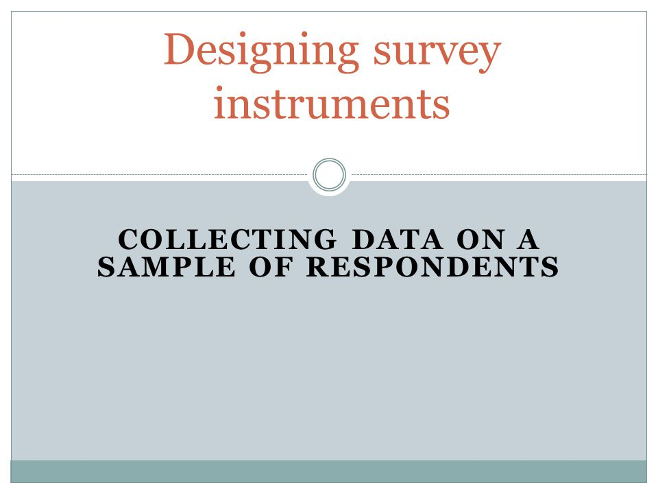 COLLECTING DATA ON A SAMPLE OF RESPONDENTS Designing survey instruments