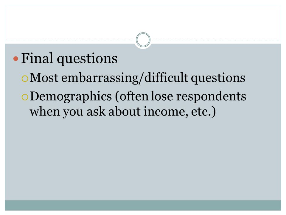 Final questions  Most embarrassing/difficult questions  Demographics (often lose respondents when you ask about income, etc.)