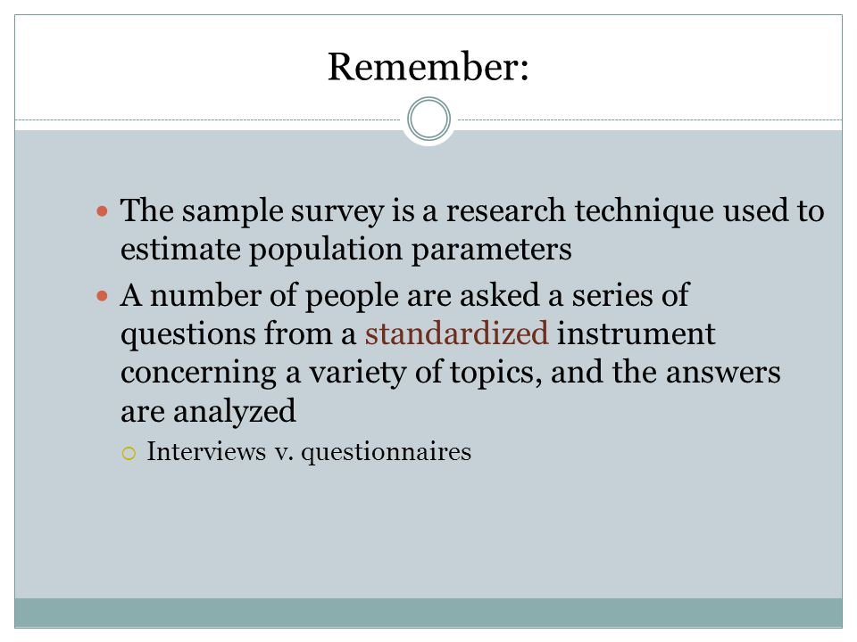 Remember: The sample survey is a research technique used to estimate population parameters A number of people are asked a series of questions from a standardized instrument concerning a variety of topics, and the answers are analyzed  Interviews v.