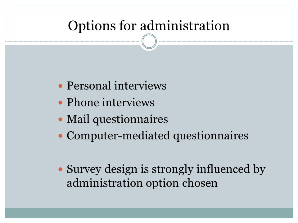 Options for administration Personal interviews Phone interviews Mail questionnaires Computer-mediated questionnaires Survey design is strongly influenced by administration option chosen