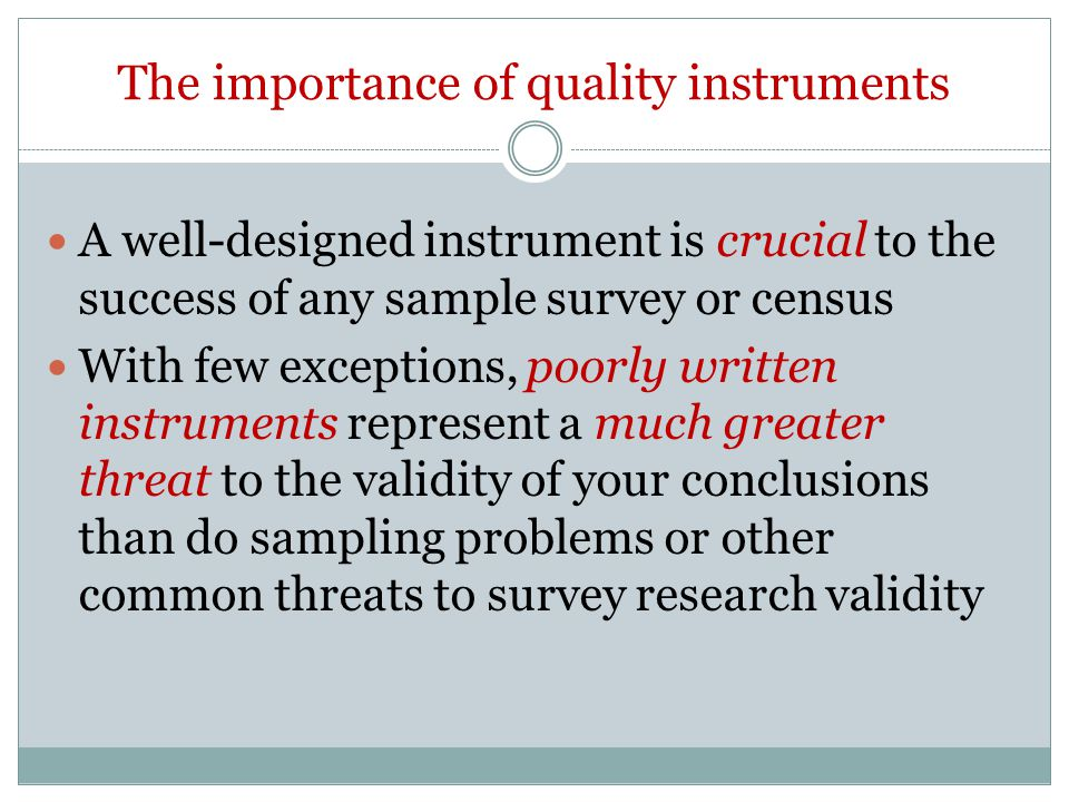 The importance of quality instruments A well-designed instrument is crucial to the success of any sample survey or census With few exceptions, poorly written instruments represent a much greater threat to the validity of your conclusions than do sampling problems or other common threats to survey research validity
