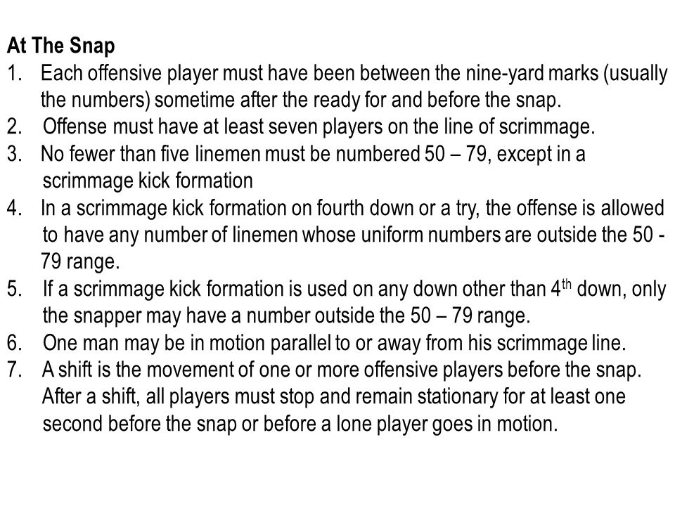 At The Snap 1.Each offensive player must have been between the nine-yard marks (usually the numbers) sometime after the ready for and before the snap.