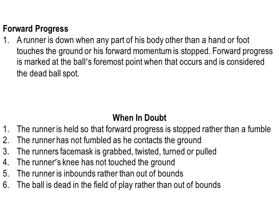 Forward Progress 1.A runner is down when any part of his body other than a hand or foot touches the ground or his forward momentum is stopped.