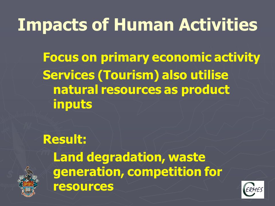 Impacts of Human Activities Focus on primary economic activity Services (Tourism) also utilise natural resources as product inputs Result: Land degrad