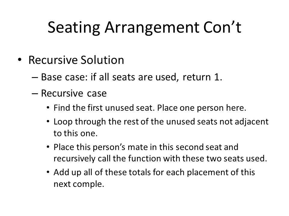 Seating Arrangement Code public static int solve(boolean[] used) { if (allUsed(used)) return 1; int sum = 0; for (int i=0; i<used.length; i++) { if (!used[i]) { used[i] = true; for (int j=i+2; j<used.length; j++) { if (!used[j]) { used[j] = true; sum += solve(used); used[j] = false; } used[i] = false; break; } return sum; }