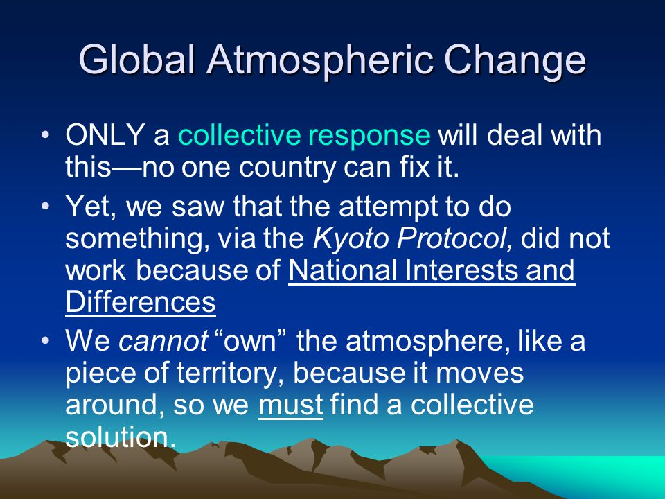 Global Atmospheric Change ONLY a collective response will deal with this—no one country can fix it.
