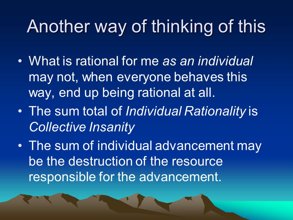 Another way of thinking of this What is rational for me as an individual may not, when everyone behaves this way, end up being rational at all. The su