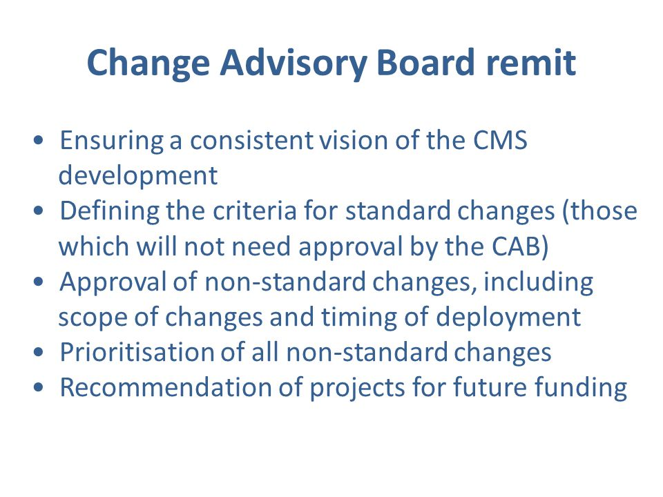 Change Advisory Board remit Ensuring a consistent vision of the CMS development Defining the criteria for standard changes (those which will not need approval by the CAB) Approval of non-standard changes, including scope of changes and timing of deployment Prioritisation of all non-standard changes Recommendation of projects for future funding