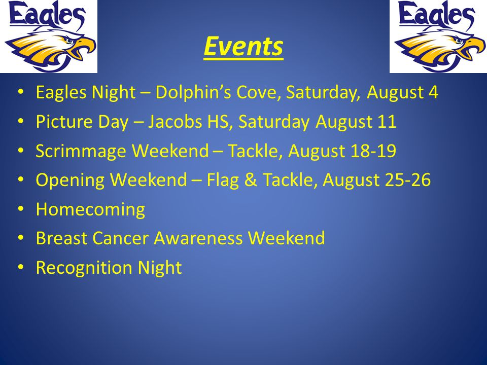 Events Eagles Night – Dolphin's Cove, Saturday, August 4 Picture Day – Jacobs HS, Saturday August 11 Scrimmage Weekend – Tackle, August 18-19 Opening